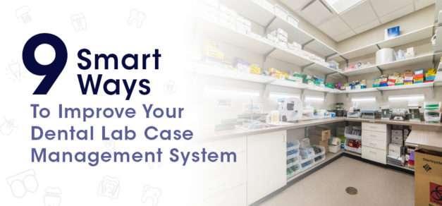9 Smart Ways To Improve Your Dental Lab Case Management System